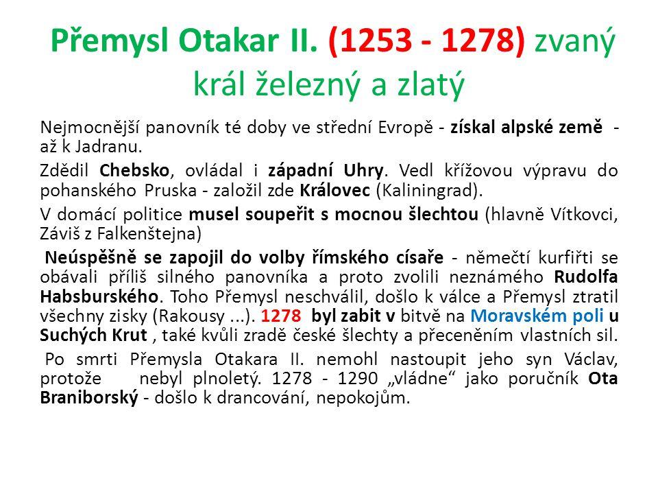 Přemysl Otakar II. (1253 - 1278) zvaný král železný a zlatý Nejmocnější panovník té doby ve střední Evropě - získal alpské země - až k Jadranu. Zdědil