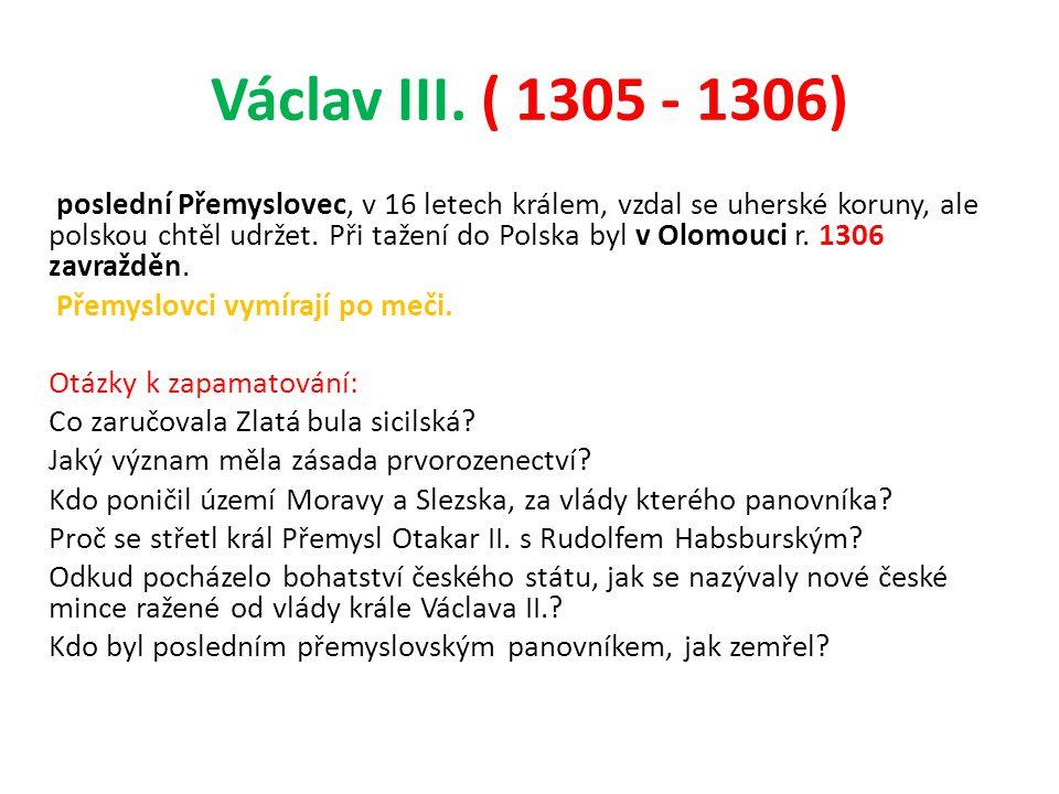 Václav III. ( 1305 - 1306) poslední Přemyslovec, v 16 letech králem, vzdal se uherské koruny, ale polskou chtěl udržet. Při tažení do Polska byl v Olo