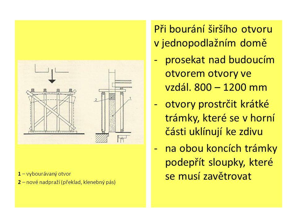 1 – vybourávaný otvor 2 – nové nadpraží (překlad, klenebný pás) Při bourání širšího otvoru v jednopodlažním domě -prosekat nad budoucím otvorem otvory