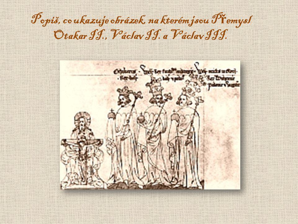 Popiš, co ukazuje obrázek, na kterém jsou P ř emysl Otakar II., Václav II. a Václav III.