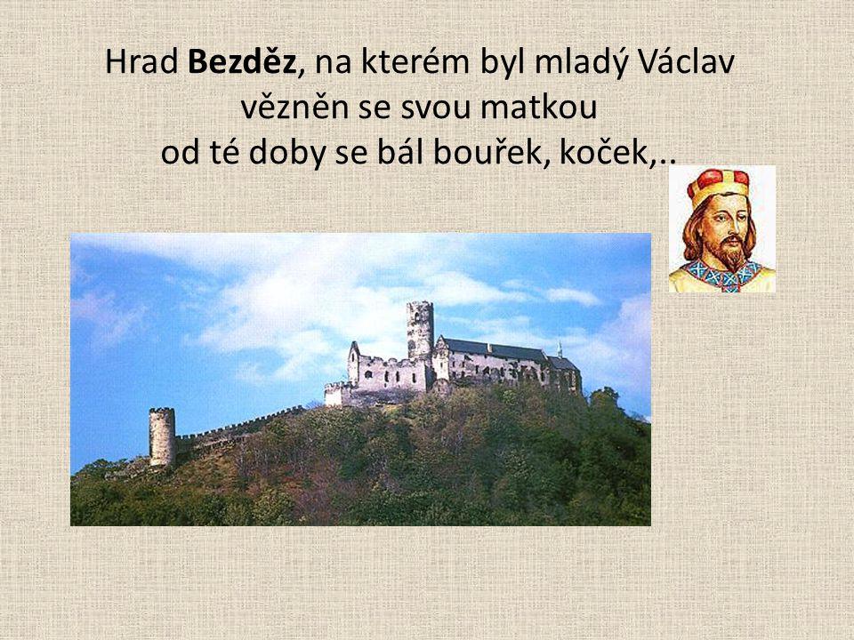 Hrad Bezděz, na kterém byl mladý Václav vězněn se svou matkou od té doby se bál bouřek, koček,..