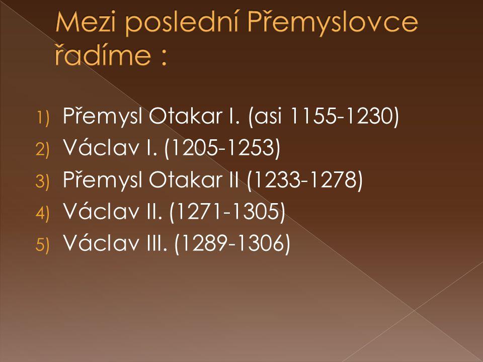 1) Přemysl Otakar I. (asi 1155-1230) 2) Václav I. (1205-1253) 3) Přemysl Otakar II (1233-1278) 4) Václav II. (1271-1305) 5) Václav III. (1289-1306)