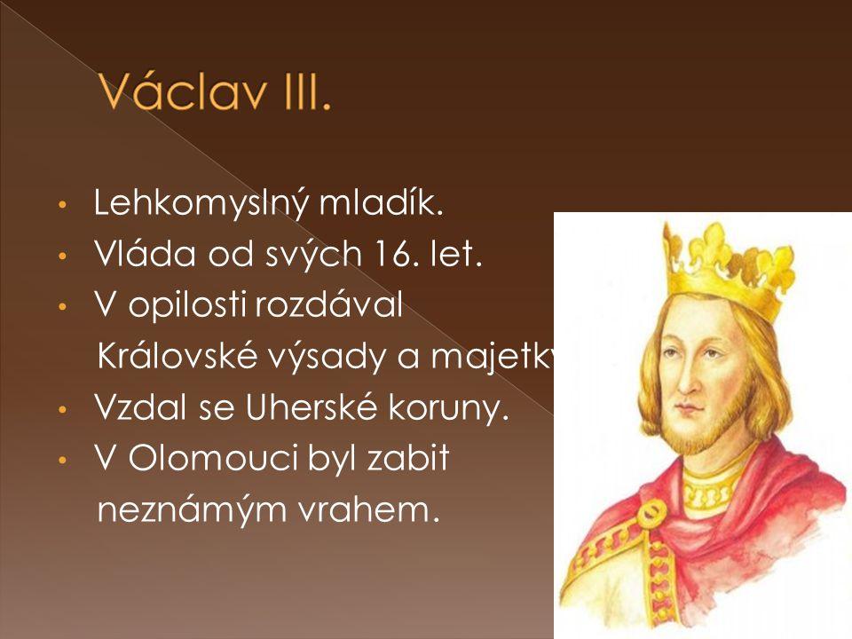 Lehkomyslný mladík. Vláda od svých 16. let. V opilosti rozdával Královské výsady a majetky. Vzdal se Uherské koruny. V Olomouci byl zabit neznámým vra