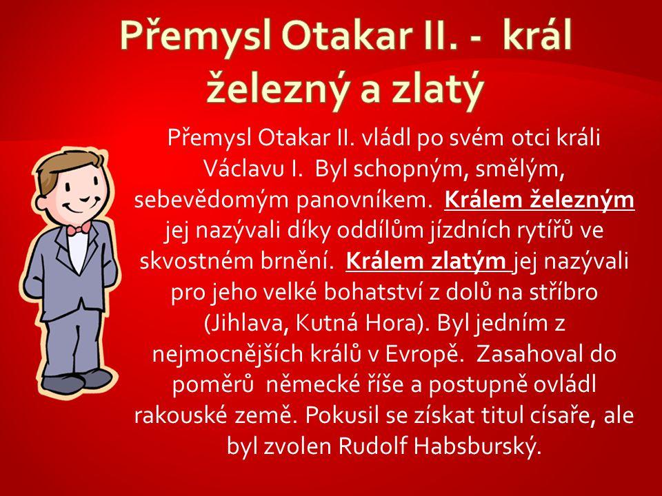 Přemysl Otakar II. vládl po svém otci králi Václavu I. Byl schopným, smělým, sebevědomým panovníkem. Králem železným jej nazývali díky oddílům jízdníc