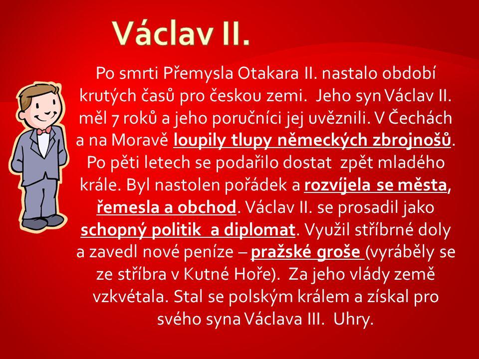 Po smrti Přemysla Otakara II. nastalo období krutých časů pro českou zemi. Jeho syn Václav II. měl 7 roků a jeho poručníci jej uvěznili. V Čechách a n
