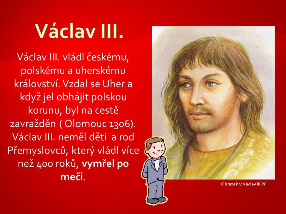 Václav III. vládl českému, polskému a uherskému království. Vzdal se Uher a když jel obhájit polskou korunu, byl na cestě zavražděn ( Olomouc 1306). V