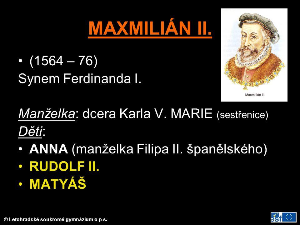 MAXMILIÁN II. (1564 – 76) Synem Ferdinanda I. Manželka: dcera Karla V. MARIE (sestřenice) Děti: ANNA (manželka Filipa II. španělského) RUDOLF II. MATY