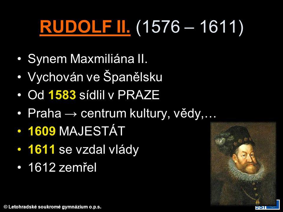 © Letohradské soukromé gymnázium o.p.s. RUDOLF II. (1576 – 1611) Synem Maxmiliána II. Vychován ve Španělsku Od 1583 sídlil v PRAZE Praha → centrum kul