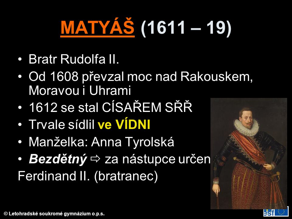 © Letohradské soukromé gymnázium o.p.s. MATYÁŠ (1611 – 19) Bratr Rudolfa II. Od 1608 převzal moc nad Rakouskem, Moravou i Uhrami 1612 se stal CÍSAŘEM