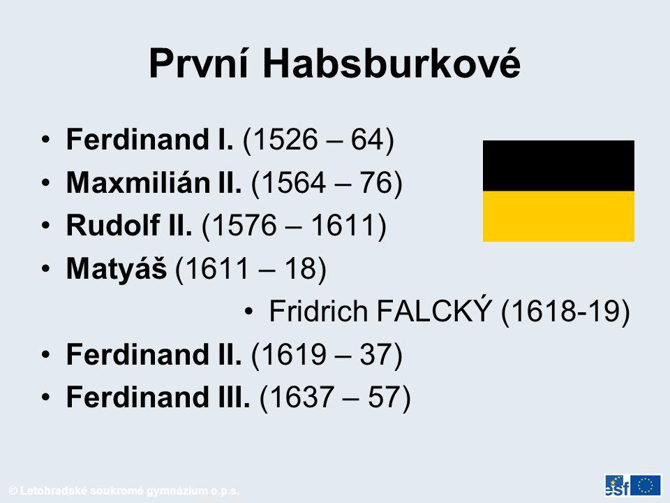 © Letohradské soukromé gymnázium o.p.s. První Habsburkové Ferdinand I. (1526 – 64) Maxmilián II. (1564 – 76) Rudolf II. (1576 – 1611) Matyáš (1611 – 1