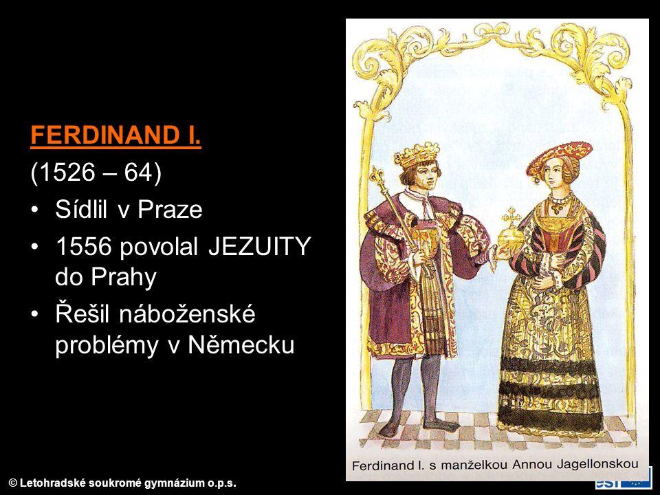 FERDINAND I. (1526 – 64) Sídlil v Praze 1556 povolal JEZUITY do Prahy Řešil náboženské problémy v Německu