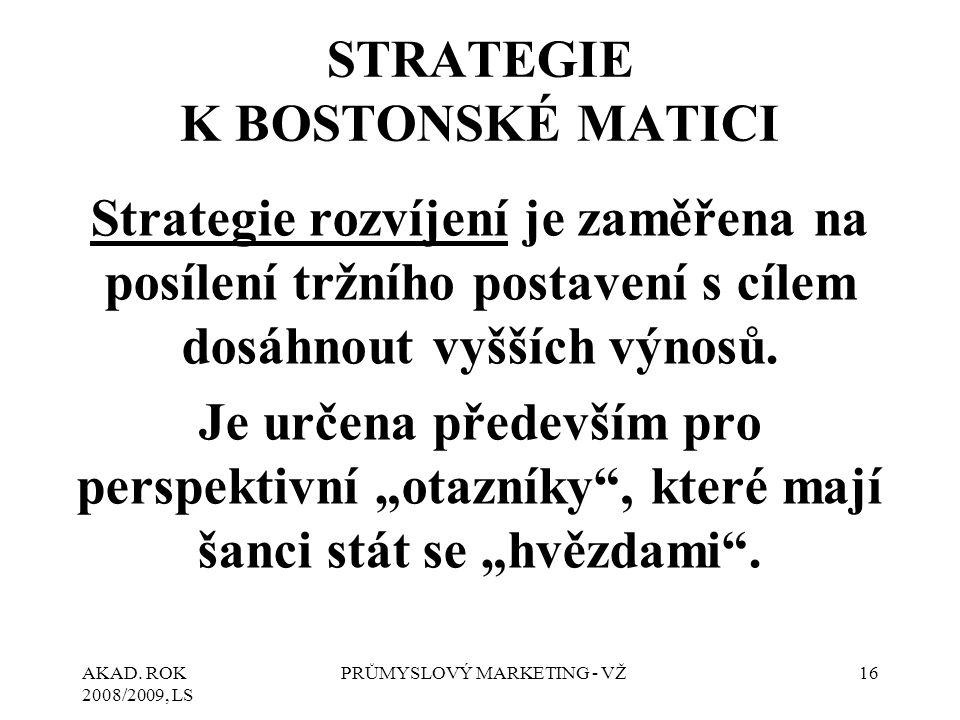 AKAD. ROK 2008/2009, LS PRŮMYSLOVÝ MARKETING - VŽ16 STRATEGIE K BOSTONSKÉ MATICI Strategie rozvíjení je zaměřena na posílení tržního postavení s cílem