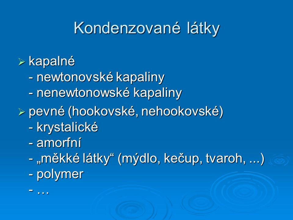 """Kondenzované látky  kapalné - newtonovské kapaliny - nenewtonowské kapaliny  pevné (hookovské, nehookovské) - krystalické - amorfní - """"měkké látky"""""""