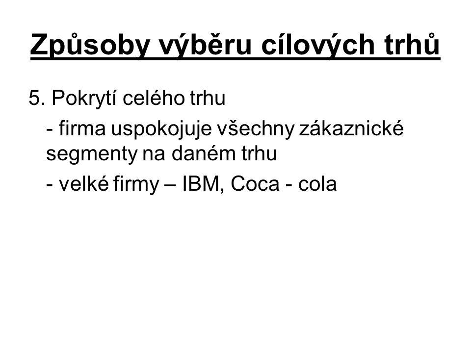 Způsoby výběru cílových trhů 5. Pokrytí celého trhu - firma uspokojuje všechny zákaznické segmenty na daném trhu - velké firmy – IBM, Coca - cola
