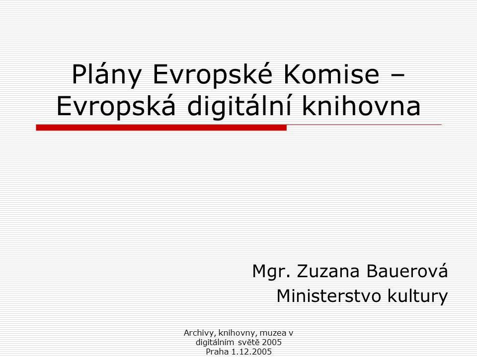 Archivy, knihovny, muzea v digitálním světě 2005 Praha 1.12.2005 Plány Evropské Komise – Evropská digitální knihovna Mgr.