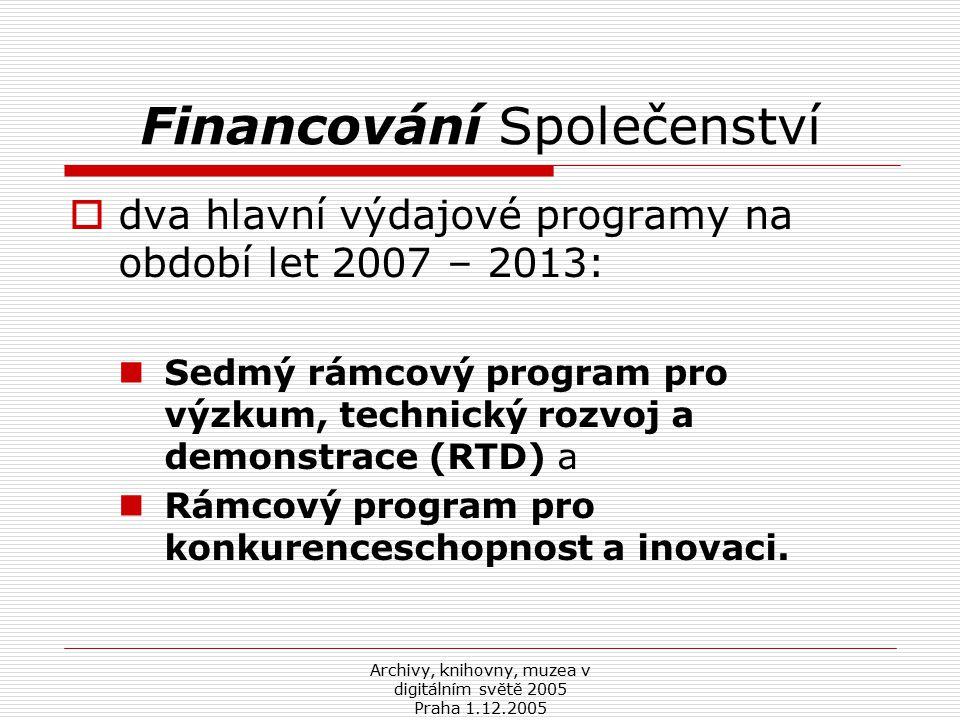 Archivy, knihovny, muzea v digitálním světě 2005 Praha 1.12.2005 Financování Společenství  dva hlavní výdajové programy na období let 2007 – 2013: Sedmý rámcový program pro výzkum, technický rozvoj a demonstrace (RTD) a Rámcový program pro konkurenceschopnost a inovaci.
