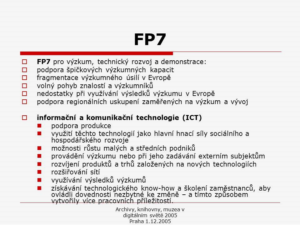 Archivy, knihovny, muzea v digitálním světě 2005 Praha 1.12.2005 FP7  FP7 pro výzkum, technický rozvoj a demonstrace:  podpora špičkových výzkumných kapacit  fragmentace výzkumného úsilí v Evropě  volný pohyb znalostí a výzkumníků  nedostatky při využívání výsledků výzkumu v Evropě  podpora regionálních uskupení zaměřených na výzkum a vývoj  informační a komunikační technologie (ICT) podpora produkce využití těchto technologií jako hlavní hnací síly sociálního a hospodářského rozvoje možnosti růstu malých a středních podniků provádění výzkumu nebo při jeho zadávání externím subjektům rozvíjení produktů a trhů založených na nových technologiích rozšiřování sítí využívání výsledků výzkumů získávání technologického know-how a školení zaměstnanců, aby ovládli dovednosti nezbytné ke změně – a tímto způsobem vytvořily více pracovních příležitostí.