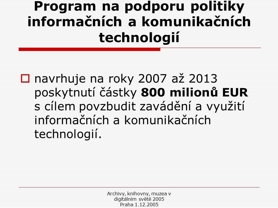 Archivy, knihovny, muzea v digitálním světě 2005 Praha 1.12.2005 Program na podporu politiky informačních a komunikačních technologií  navrhuje na roky 2007 až 2013 poskytnutí částky 800 milionů EUR s cílem povzbudit zavádění a využití informačních a komunikačních technologií.