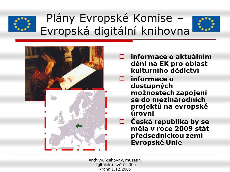 Archivy, knihovny, muzea v digitálním světě 2005 Praha 1.12.2005 Plány Evropské Komise – Evropská digitální knihovna  informace o aktuálním dění na EK pro oblast kulturního dědictví  informace o dostupných možnostech zapojení se do mezinárodních projektů na evropské úrovni  Česká republika by se měla v roce 2009 stát předsednickou zemí Evropské Unie