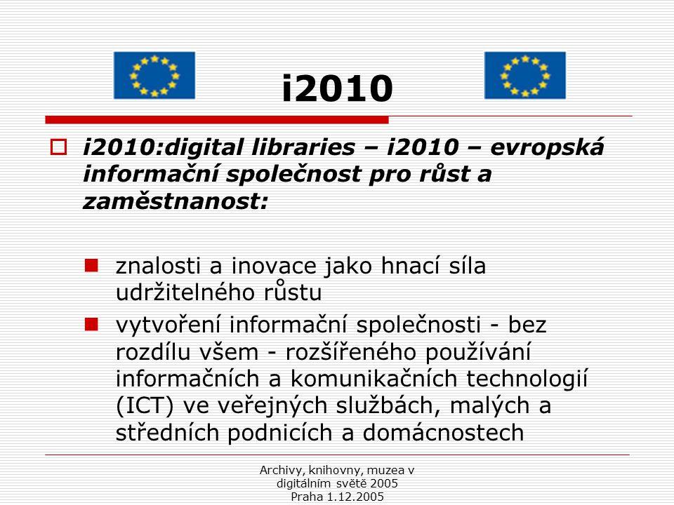 Archivy, knihovny, muzea v digitálním světě 2005 Praha 1.12.2005 Obnovená lisabonská strategie  Obnovený počátek lisabonské strategie –  zajistit vyšší a trvalý růst a větší počet lepších pracovních míst za účelem zabezpečení jedinečného sociálního modelu v podmínkách rostoucí globalizace trhů, technologických změn, environmentálních tlaků a stárnoucí populace  investovat do mladých lidí, výchovy, výzkumu a inovace  důraz na politiky členských států prosazující znalosti, vzdělávání a schopnosti s cílem posílit konkurenceschopnost a udržitelný rozvoj EU  hnací silou udržitelného růstu jsou znalosti a inovace: technologická inovace a získání lidí a kapitálu pro evropský výzkum a inovační obchodní podnikání.
