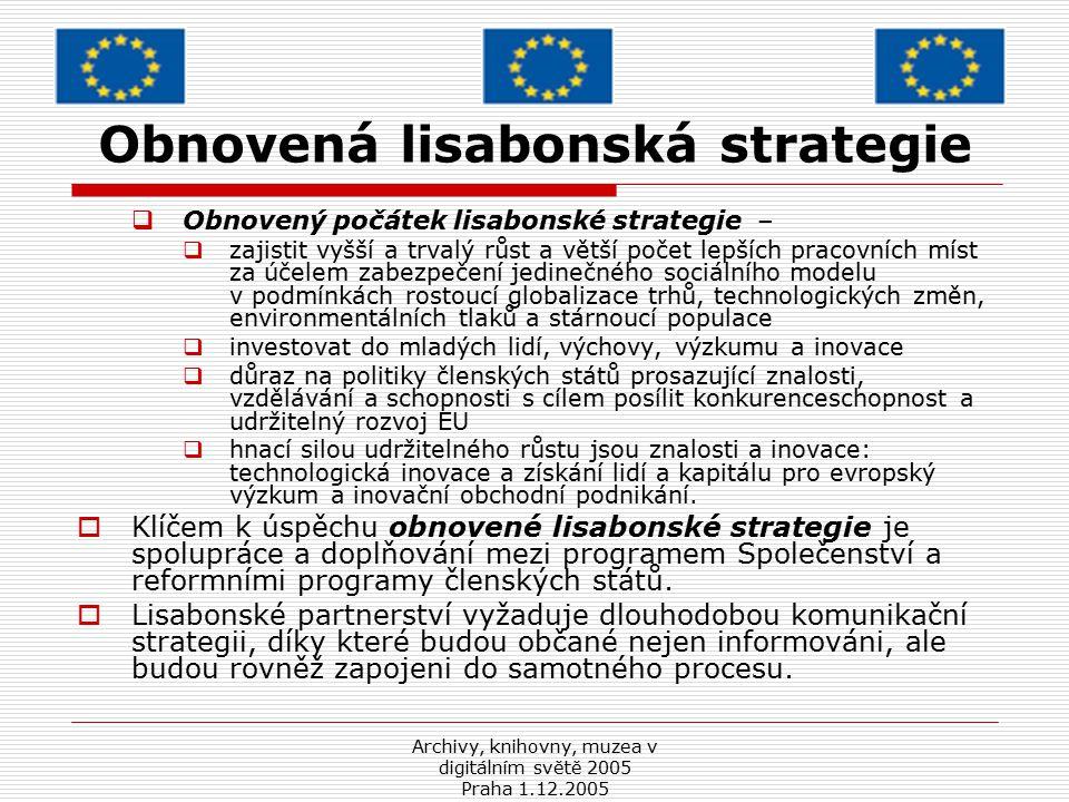 Archivy, knihovny, muzea v digitálním světě 2005 Praha 1.12.2005 Nový strategický rámec Evropské Komise - i2010  propaguje otevřené a konkurenceschopné digitální hospodářství  podtrhuje úlohu informačních a komunikačních technologií jako prvku  vytváří integrovaný přístup k informační společnosti a politikám audiovizuálních médií v EU  v oblasti informační společnosti a médií tři priority:  a) dokončení jednotného evropského informačního prostoru propagujícího otevřený a konkurenceschopný vnitřní trh pro informační společnost a média;  b) posílení inovací a investic do výzkumu informačních a komunikačních technologií s cílem podporovat růst, jakož i lepší pracovní místa a zvýšení jejich počtu;  c) vytvoření široce přístupné evropské informační společnosti, která bude propagovat růst a zaměstnanost způsobem, který je v souladu s udržitelným rozvojem a který klade důraz na zlepšení veřejných služeb a kvality života.
