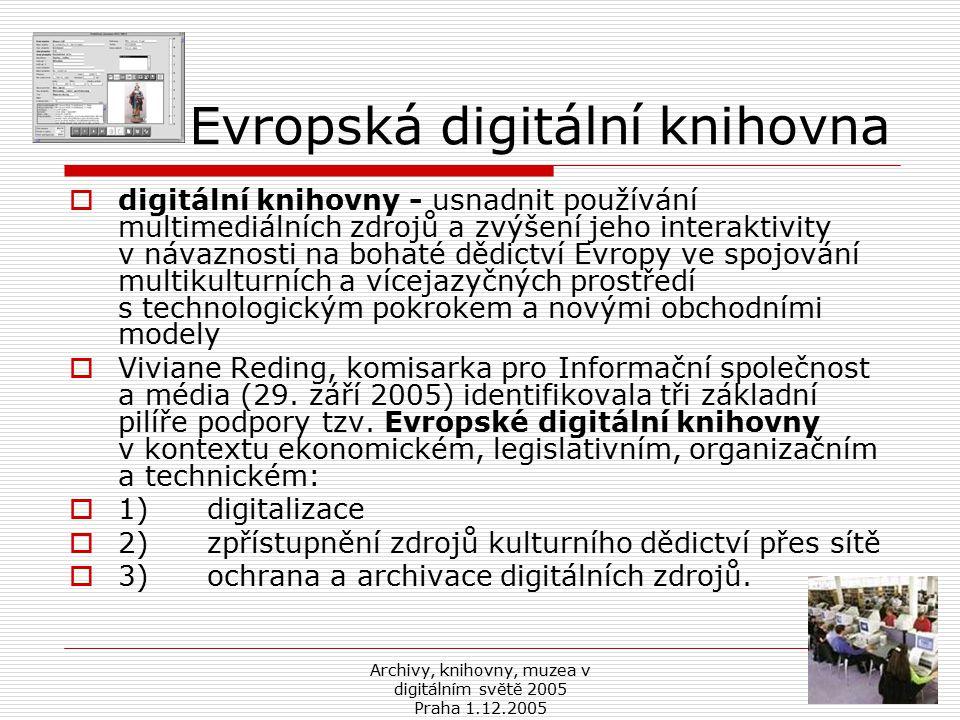 Archivy, knihovny, muzea v digitálním světě 2005 Praha 1.12.2005 Evropská digitální knihovna  digitální knihovny - usnadnit používání multimediálních zdrojů a zvýšení jeho interaktivity v návaznosti na bohaté dědictví Evropy ve spojování multikulturních a vícejazyčných prostředí s technologickým pokrokem a novými obchodními modely  Viviane Reding, komisarka pro Informační společnost a média (29.