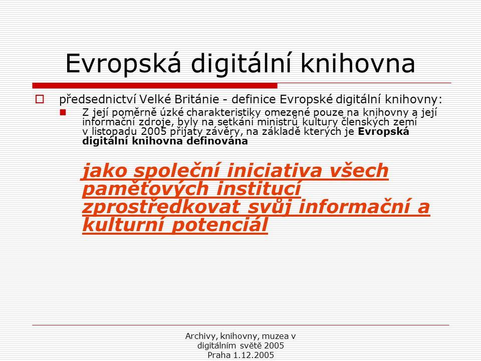Archivy, knihovny, muzea v digitálním světě 2005 Praha 1.12.2005 Evropská digitální knihovna  předsednictví Velké Británie - definice Evropské digitální knihovny: Z její poměrně úzké charakteristiky omezené pouze na knihovny a její informační zdroje, byly na setkání ministrů kultury členských zemí v listopadu 2005 přijaty závěry, na základě kterých je Evropská digitální knihovna definována jako společní iniciativa všech paměťových institucí zprostředkovat svůj informační a kulturní potenciál