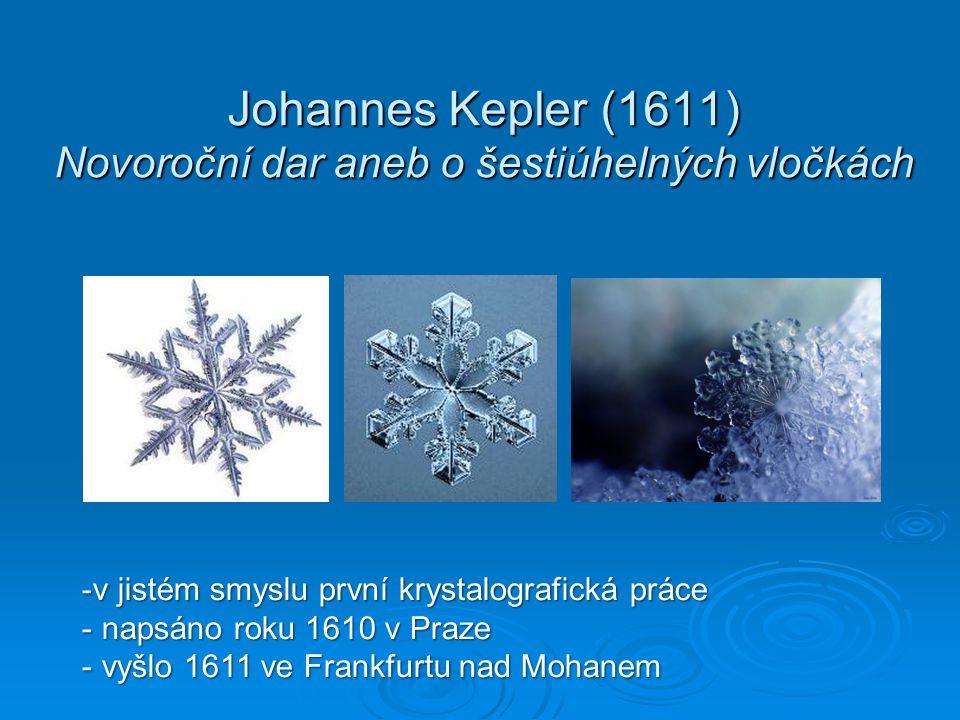 Johannes Kepler (1611) Novoroční dar aneb o šestiúhelných vločkách -v jistém smyslu první krystalografická práce - napsáno roku 1610 v Praze - vyšlo 1611 ve Frankfurtu nad Mohanem