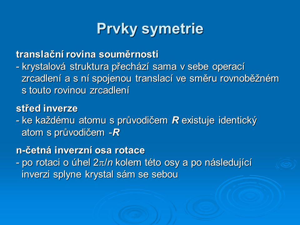 Prvky symetrie translační rovina souměrnosti - krystalová struktura přechází sama v sebe operací zrcadlení a s ní spojenou translací ve směru rovnoběžném s touto rovinou zrcadlení střed inverze - ke každému atomu s průvodičem R existuje identický atom s průvodičem -R n-četná inverzní osa rotace - po rotaci o úhel 2  /n kolem této osy a po následující inverzi splyne krystal sám se sebou