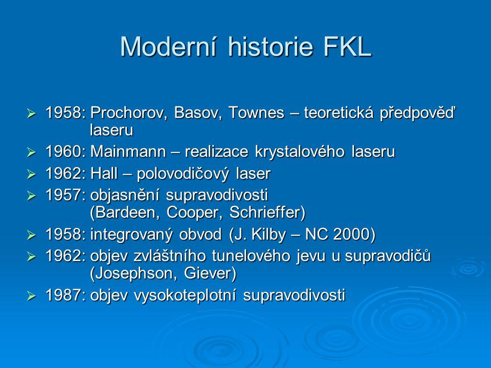 Moderní historie FKL  1958: Prochorov, Basov, Townes – teoretická předpověď laseru  1960: Mainmann – realizace krystalového laseru  1962: Hall – polovodičový laser  1957: objasnění supravodivosti (Bardeen, Cooper, Schrieffer)  1958: integrovaný obvod (J.