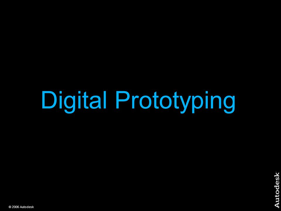 © 2006 Autodesk Digital Prototyping