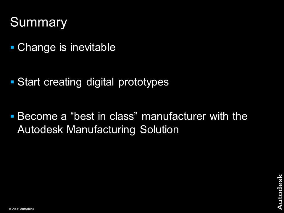 © 2006 Autodesk Summary  Change is inevitable  Start creating digital prototypes  Become a best in class manufacturer with the Autodesk Manufacturing Solution