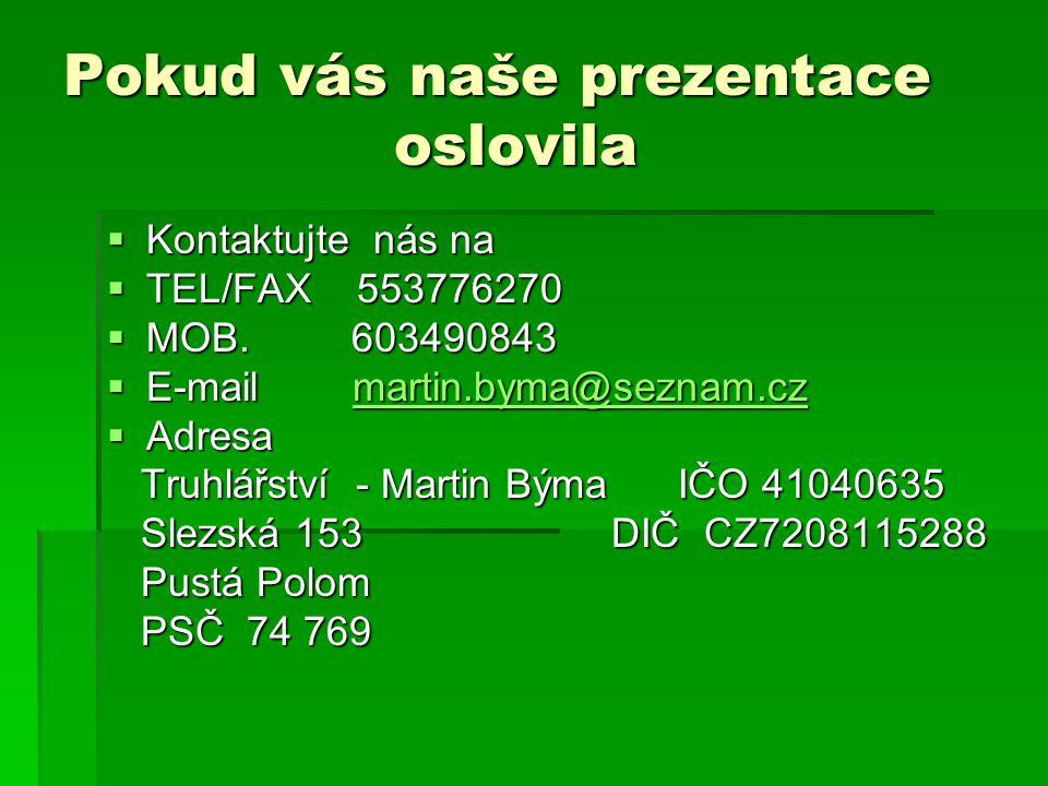 Pokud vás naše prezentace oslovila  Kontaktujte nás na  TEL/FAX 553776270  MOB. 603490843  E-mail martin.byma@seznam.cz martin.byma@seznam.cz  Ad