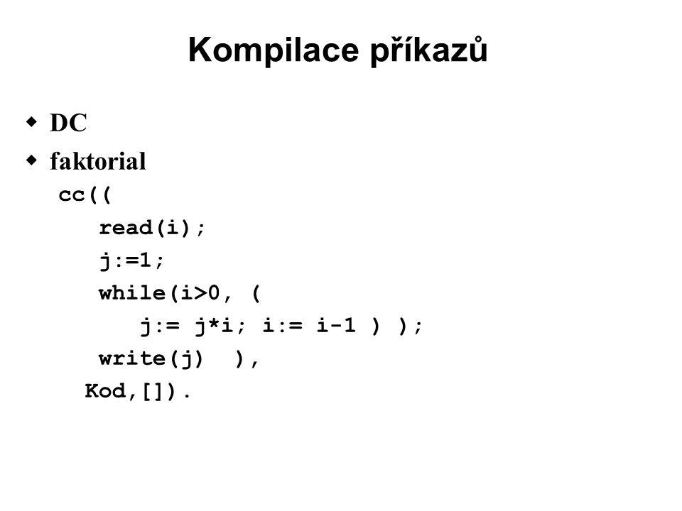 Kompilace příkazů  DC  faktorial cc(( read(i); j:=1; while(i>0, ( j:= j*i; i:= i-1 ) ); write(j) ), Kod,[]).