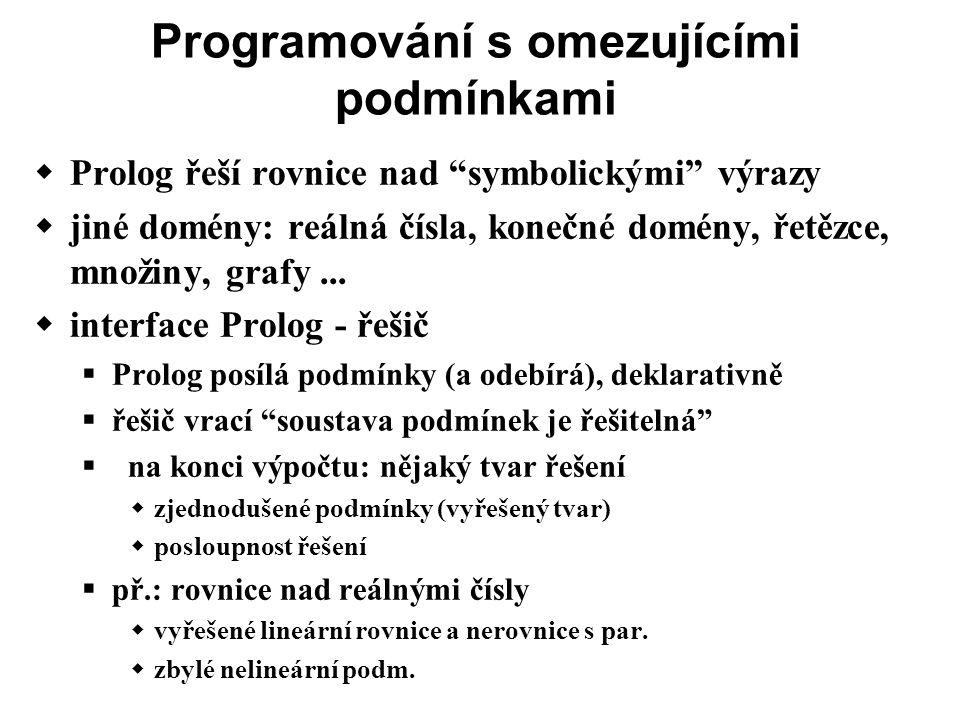 Programování s omezujícími podmínkami  Prolog řeší rovnice nad symbolickými výrazy  jiné domény: reálná čísla, konečné domény, řetězce, množiny, grafy...