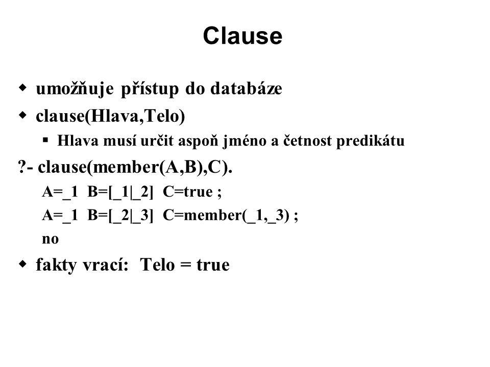 Clause  umožňuje přístup do databáze  clause(Hlava,Telo)  Hlava musí určit aspoň jméno a četnost predikátu ?- clause(member(A,B),C).