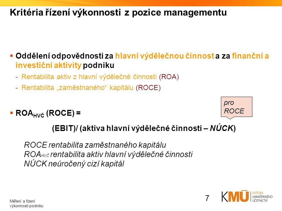 Měření rozdílového zisku z pozice managementu  Zahrnutí kalkulačních úroků do nákladů hlavní výdělečné činnosti (úprava EBIT)  měření náročnosti konkrétních činností (výrobků) na vázaný kapitál (využívaná aktiva)  Kvantifikace rozdílového manažerského zisku umožňuje: -Porovnání efektivnosti -Porovnání ekonomického přínosu mezi obdobími (i divizemi podniku) -Promítnutí změny kapitálové náročnosti činnosti Měření a řízení výkonnosti podniku 8