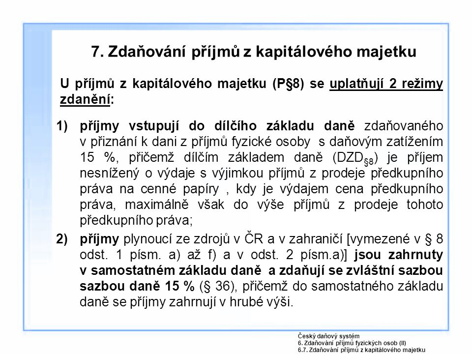 7. Zdaňování příjmů z kapitálového majetku U příjmů z kapitálového majetku (P§8) se uplatňují 2 režimy zdanění: 1)příjmy vstupují do dílčího základu d