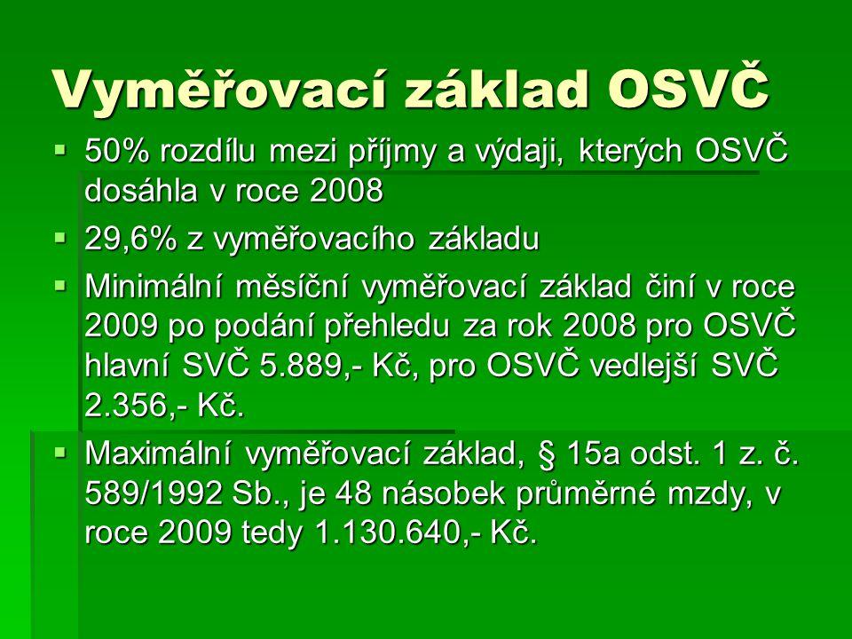 Vyměřovací základ OSVČ  50% rozdílu mezi příjmy a výdaji, kterých OSVČ dosáhla v roce 2008  29,6% z vyměřovacího základu  Minimální měsíční vyměřovací základ činí v roce 2009 po podání přehledu za rok 2008 pro OSVČ hlavní SVČ 5.889,- Kč, pro OSVČ vedlejší SVČ 2.356,- Kč.