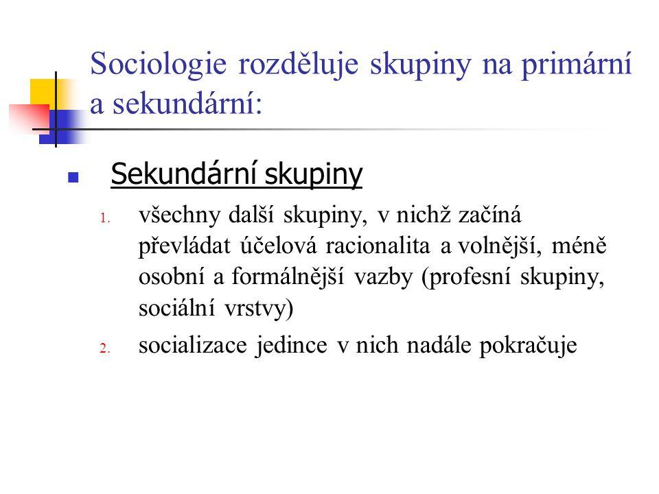 Sociologie rozděluje skupiny na primární a sekundární: Sekundární skupiny 1. všechny další skupiny, v nichž začíná převládat účelová racionalita a vol
