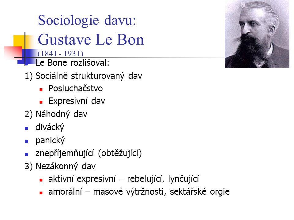 Le Bone rozlišoval: 1) Sociálně strukturovaný dav Posluchačstvo Expresivní dav 2) Náhodný dav divácký panický znepříjemňující (obtěžující) 3) Nezákonný dav aktivní expresivní – rebelující, lynčující amorální – masové výtržnosti, sektářské orgie Sociologie davu: Gustave Le Bon (1841 - 1931)