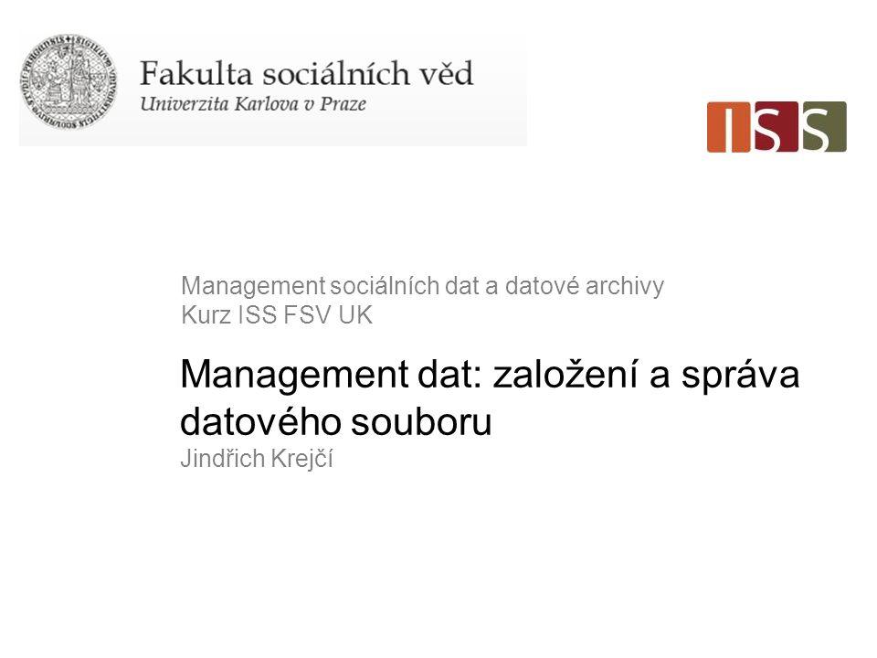 Management dat: založení a správa datového souboru Jindřich Krejčí Management sociálních dat a datové archivy Kurz ISS FSV UK