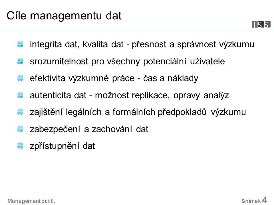 Management dat II. Snímek 4 Cíle managementu dat integrita dat, kvalita dat - přesnost a správnost výzkumu srozumitelnost pro všechny potenciální uživ