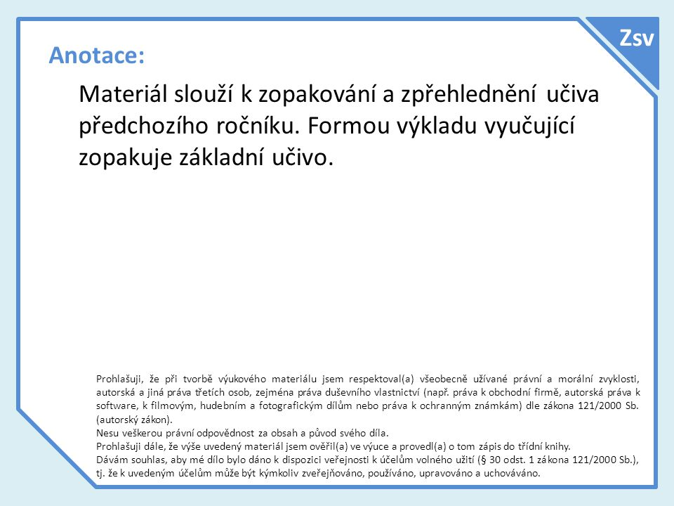 Anotace: Materiál slouží k zopakování a zpřehlednění učiva předchozího ročníku. Formou výkladu vyučující zopakuje základní učivo. Prohlašuji, že při t
