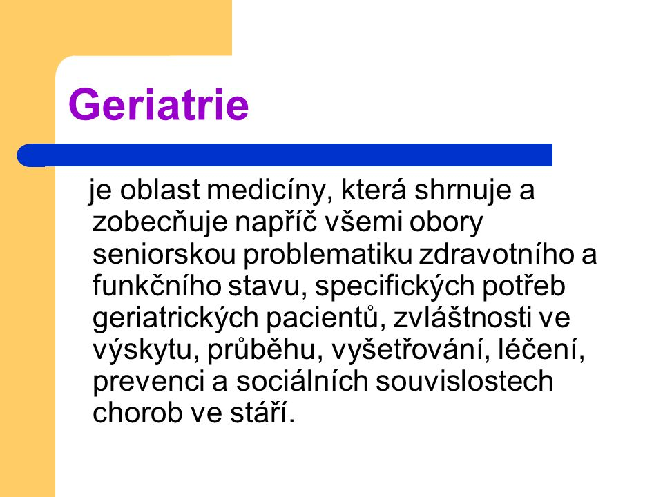 Geriatrie je oblast medicíny, která shrnuje a zobecňuje napříč všemi obory seniorskou problematiku zdravotního a funkčního stavu, specifických potřeb geriatrických pacientů, zvláštnosti ve výskytu, průběhu, vyšetřování, léčení, prevenci a sociálních souvislostech chorob ve stáří.
