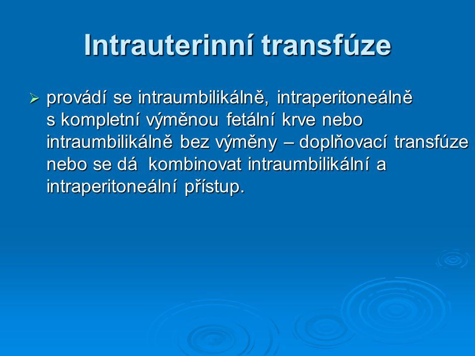 Intrauterinní transfúze  provádí se intraumbilikálně, intraperitoneálně s kompletní výměnou fetální krve nebo intraumbilikálně bez výměny – doplňovac