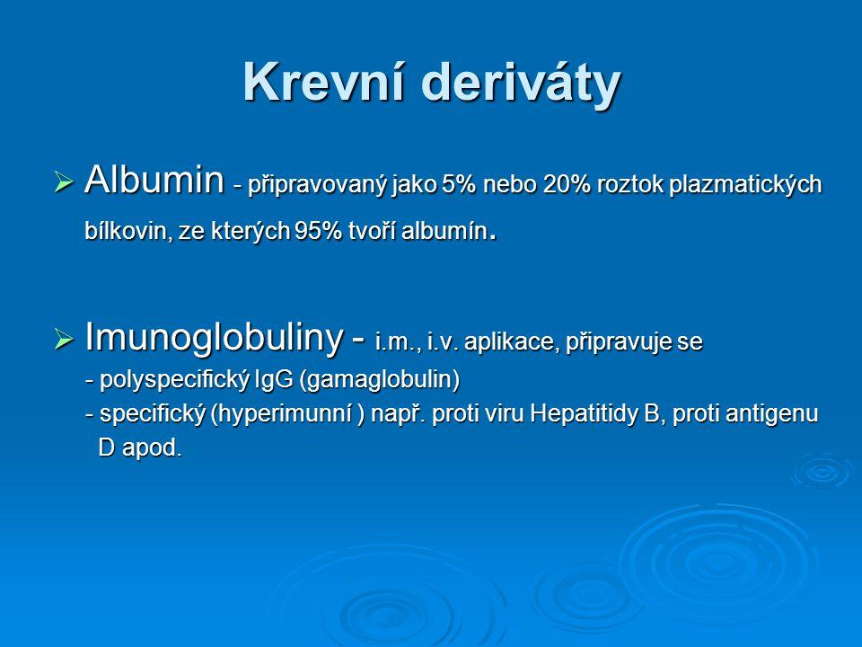 Krevní deriváty  Albumin - připravovaný jako 5% nebo 20% roztok plazmatických bílkovin, ze kterých 95% tvoří albumín.  Imunoglobuliny - i.m., i.v. a