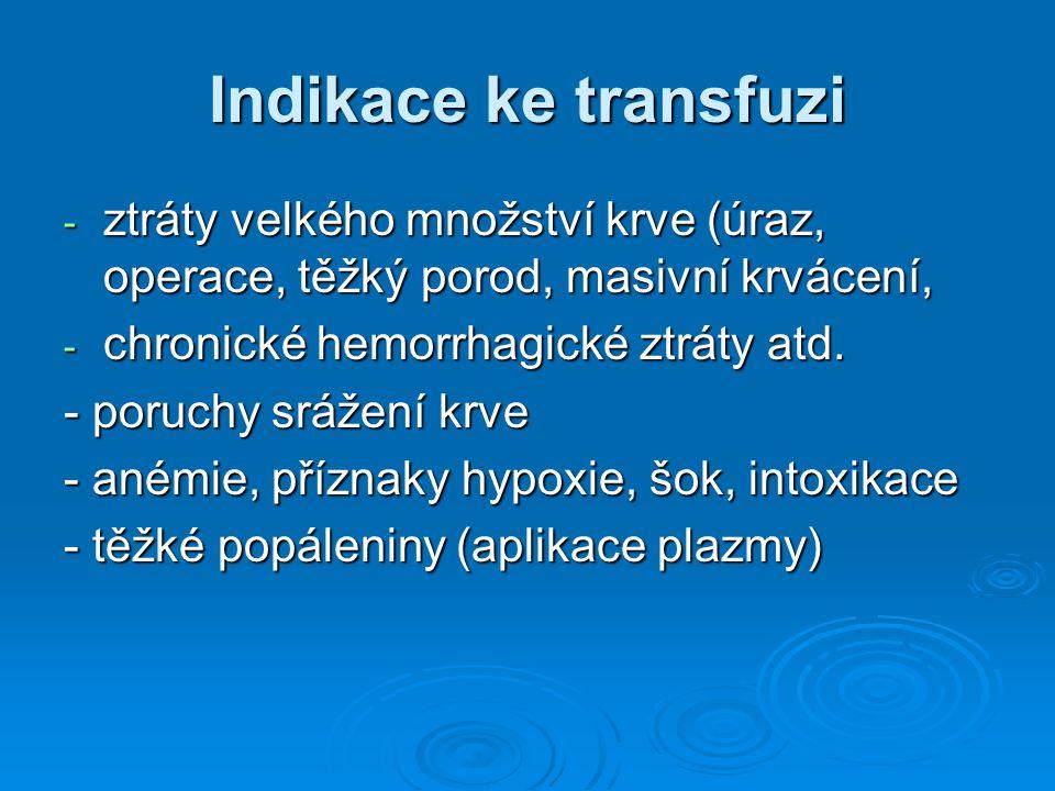 Indikace ke transfuzi - ztráty velkého množství krve (úraz, operace, těžký porod, masivní krvácení, - chronické hemorrhagické ztráty atd. - poruchy sr