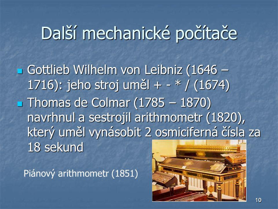 10 Další mechanické počítače Gottlieb Wilhelm von Leibniz (1646 – 1716): jeho stroj uměl + - * / (1674) Gottlieb Wilhelm von Leibniz (1646 – 1716): je