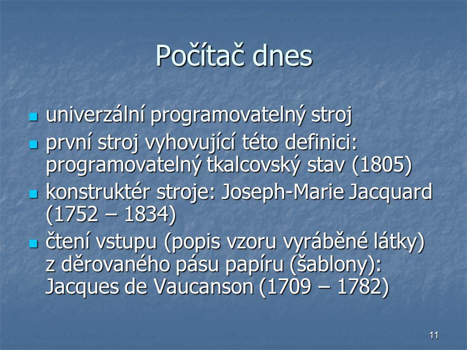 11 Počítač dnes univerzální programovatelný stroj univerzální programovatelný stroj první stroj vyhovující této definici: programovatelný tkalcovský s